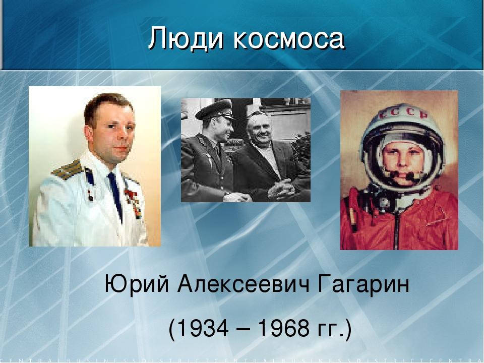 Люди космоса Юрий Алексеевич Гагарин (1934 – 1968 гг.)
