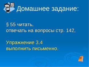 § 55 читать, отвечать на вопросы стр. 142, Упражнение 3,4 выполнить письменн