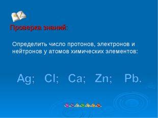 Проверка знаний: Определить число протонов, электронов и нейтронов у атомов