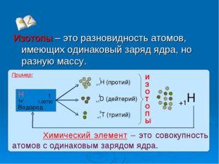 Изотопы – это разновидность атомов, имеющих одинаковый заряд ядра, но разную