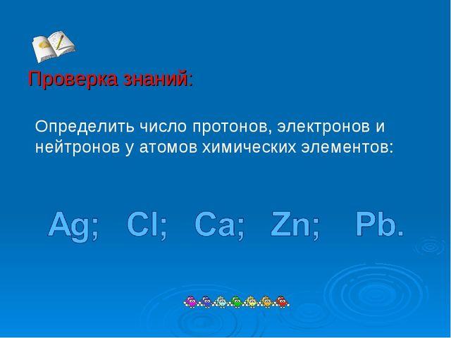 Проверка знаний: Определить число протонов, электронов и нейтронов у атомов...