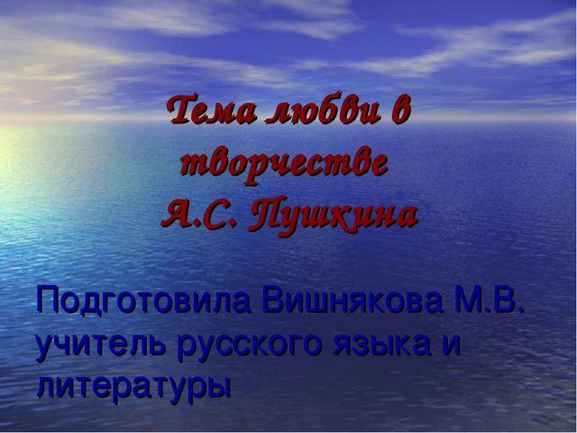 Подготовила Вишнякова М.В. учитель русского языка и литературы Тема любви в т...