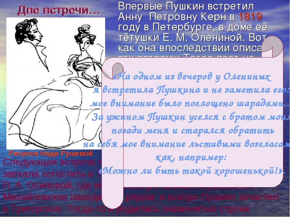 Впервые Пушкин встретил Анну Петровну Керн в 1819 году в Петербурге, в доме...