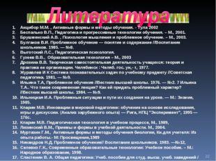 * Анцибор М.М. , Активные формы и методы обучения. - Тула 2002 Беспалько В.П.