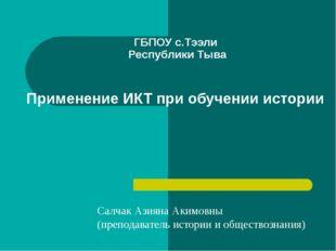 ГБПОУ с.Тээли Республики Тыва Применение ИКТ при обучении истории Салчак Ази