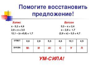 Помогите восстановить предложение! Холмс Ватсон х - 5,2 = 4,9 5,3 – х = 2,4 2