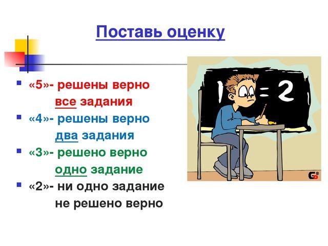Поставь оценку «5»- решены верно все задания «4»- решены верно два задания «3...