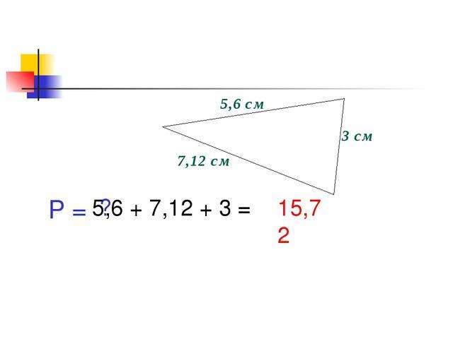 5,6 см 3 см 7,12 см P = ? 5,6 + 7,12 + 3 = 15,72