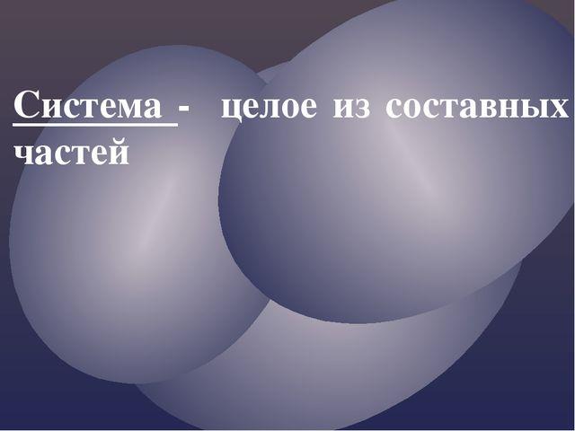 Система - целое из составных частей