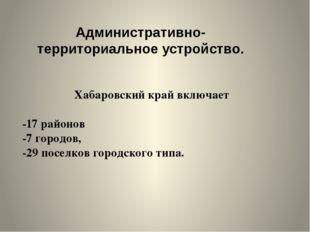Хабаровский край включает -17 районов -7 городов, -29 поселков городского тип