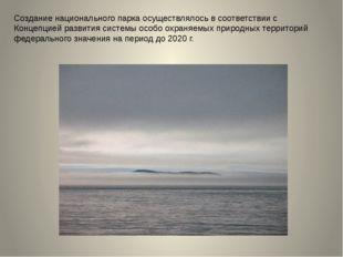 Создание национального парка осуществлялось в соответствии с Концепцией разви