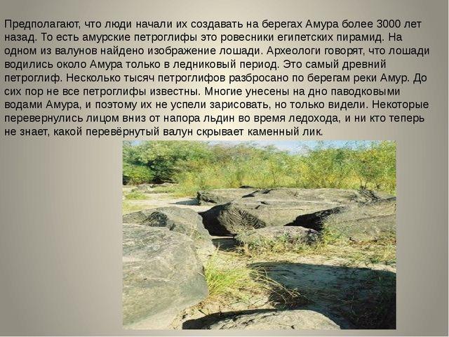 Предполагают, что люди начали их создавать на берегах Амура более 3000 лет на...