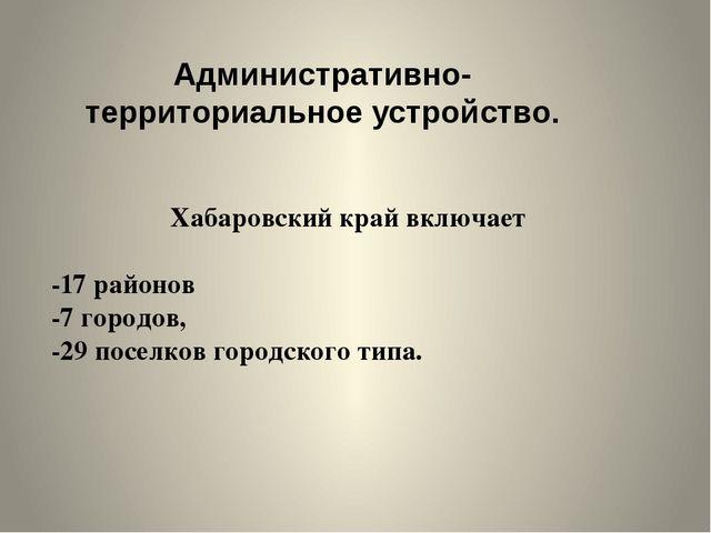 Хабаровский край включает -17 районов -7 городов, -29 поселков городского тип...