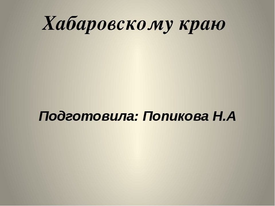 Хабаровскому краю Подготовила: Попикова Н.А