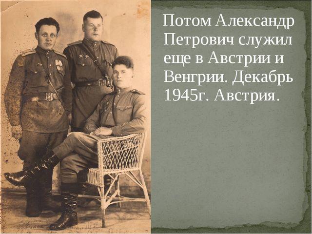 Потом Александр Петрович служил еще в Австрии и Венгрии. Декабрь 1945г. Авст...
