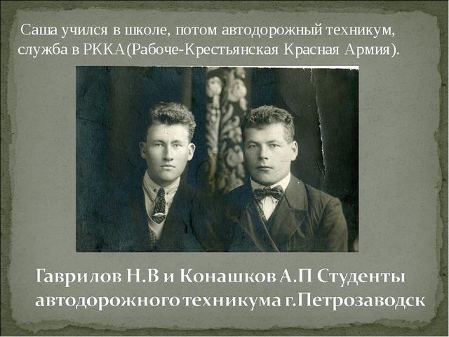 Саша учился в школе, потом автодорожный техникум, служба в РККА(Рабоче-Крест...