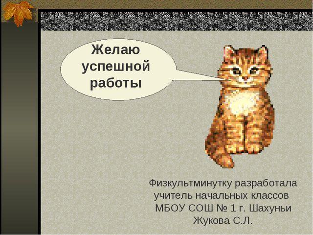 Физкультминутку разработала учитель начальных классов МБОУ СОШ № 1 г. Шахуньи...