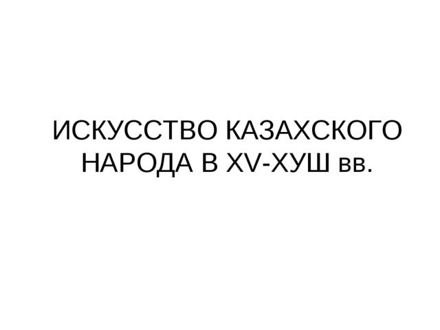 ИСКУССТВО КАЗАХСКОГО НАРОДА В XV-ХУШ вв.