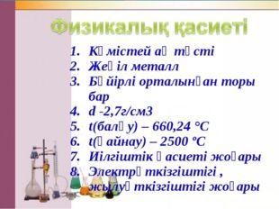 Күмістей ақ түсті Жеңіл металл Бүйірлі орталынған торы бар d -2,7г/см3 t(балқ