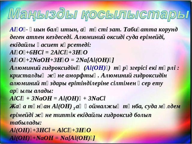 Al₂O₃- қиын балқитын, ақ түсті зат. Табиғатта корунд деген атпен кездеседі. А...