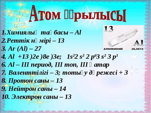 1.Химиялық таңбасы – Al 2.Реттік нөмірі – 13 3. Ar (Al) – 27 4. Al +13 )2e )...