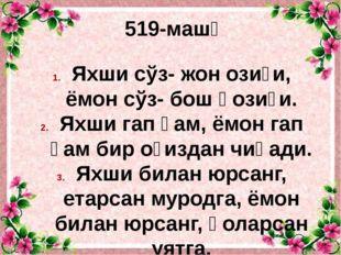 519-машқ Яхши сўз- жон озиғи, ёмон сўз- бош қозиғи. Яхши гап ҳам, ёмон гап ҳа
