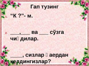 """Гап тузинг """"К ?""""- м. ___,___ ва ___ сўзга чиқдилар. ____, сизлар қаердан келд"""