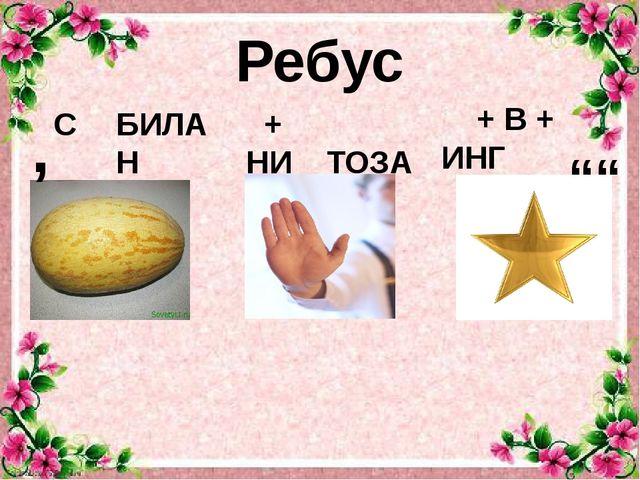 """Ребус С БИЛАН ТОЗА + В + ИНГ """""""" , + НИ"""
