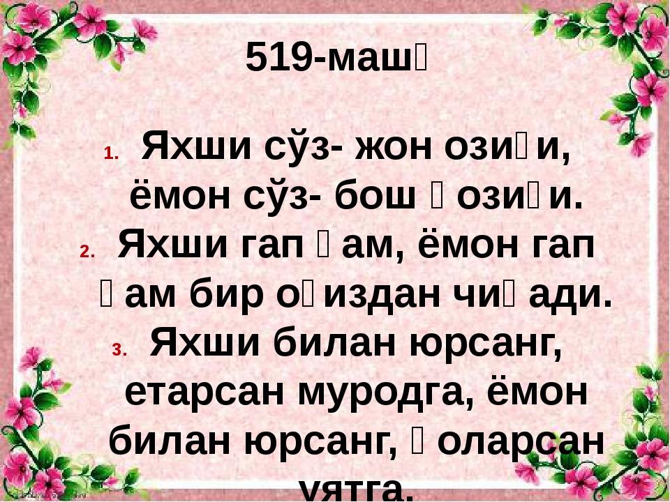 519-машқ Яхши сўз- жон озиғи, ёмон сўз- бош қозиғи. Яхши гап ҳам, ёмон гап ҳа...