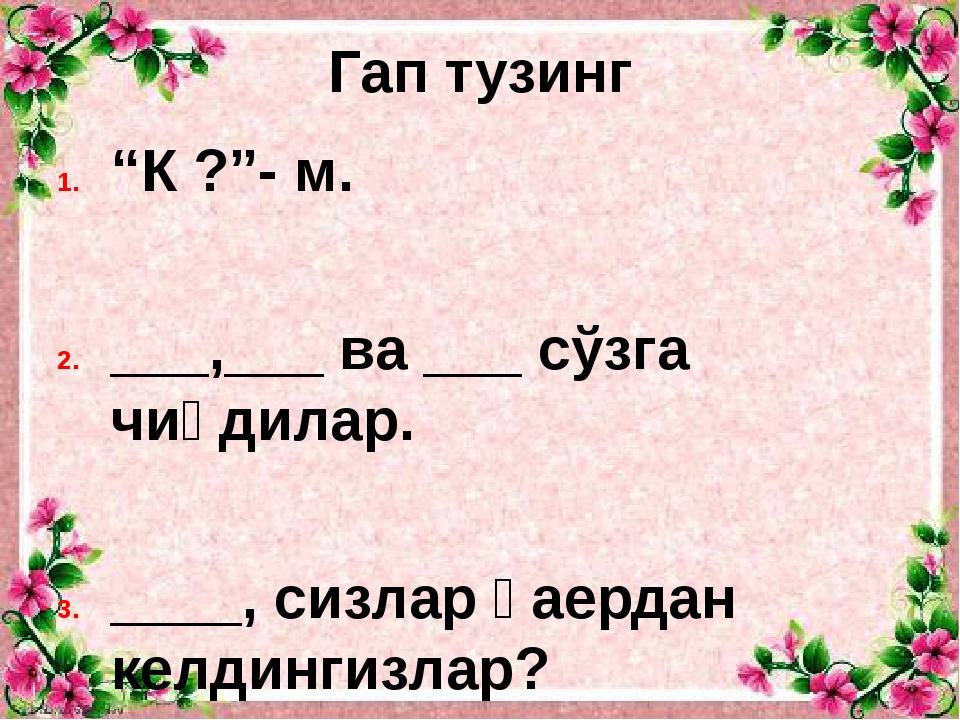 """Гап тузинг """"К ?""""- м. ___,___ ва ___ сўзга чиқдилар. ____, сизлар қаердан келд..."""