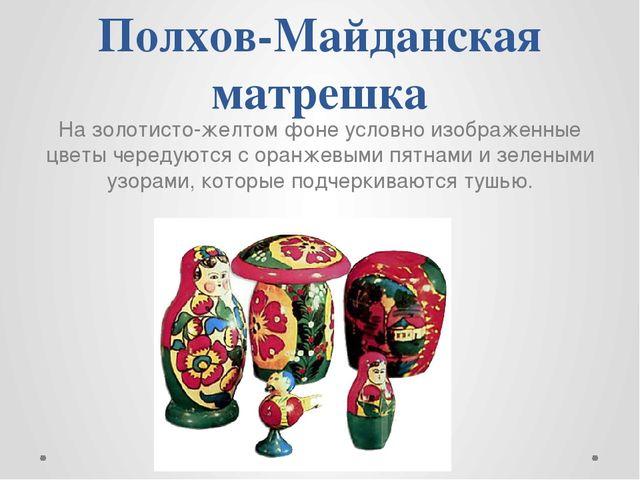 Полхов-Майданская матрешка На золотисто-желтом фоне условно изображенные цвет...