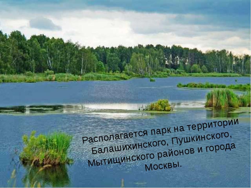Располагается парк на территории Балашихинского, Пушкинского, Мытищинского р...