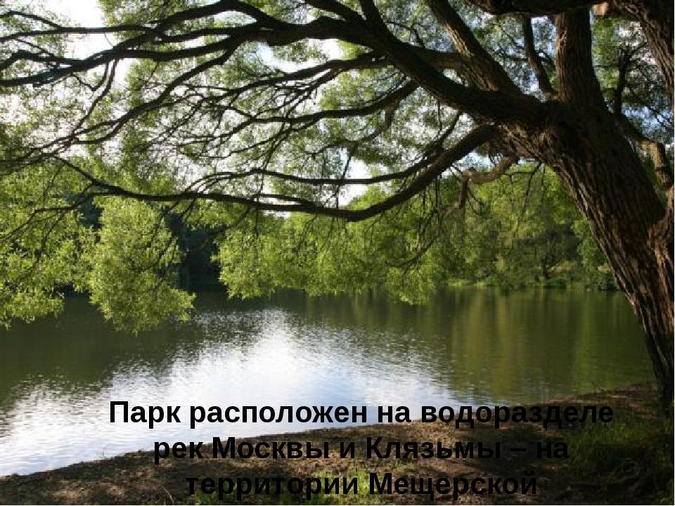 Парк расположен на водоразделе рек Москвы и Клязьмы – на территории Мещерско...