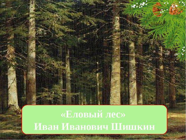 «Еловый лес» Иван Иванович Шишкин