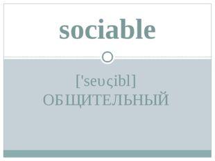 ['seυςibl] ОБЩИТЕЛЬНЫЙ sociable