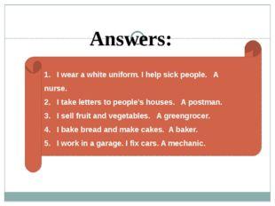 1. I wear a white uniform. I help sick people. A nurse. 2. I take letters to
