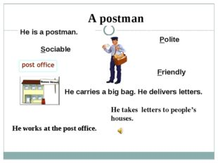He carries a big bag. He delivers letters. Polite Friendly Sociable A postman