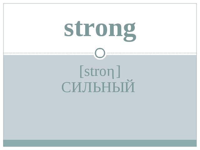 [stroη] СИЛЬНЫЙ strong