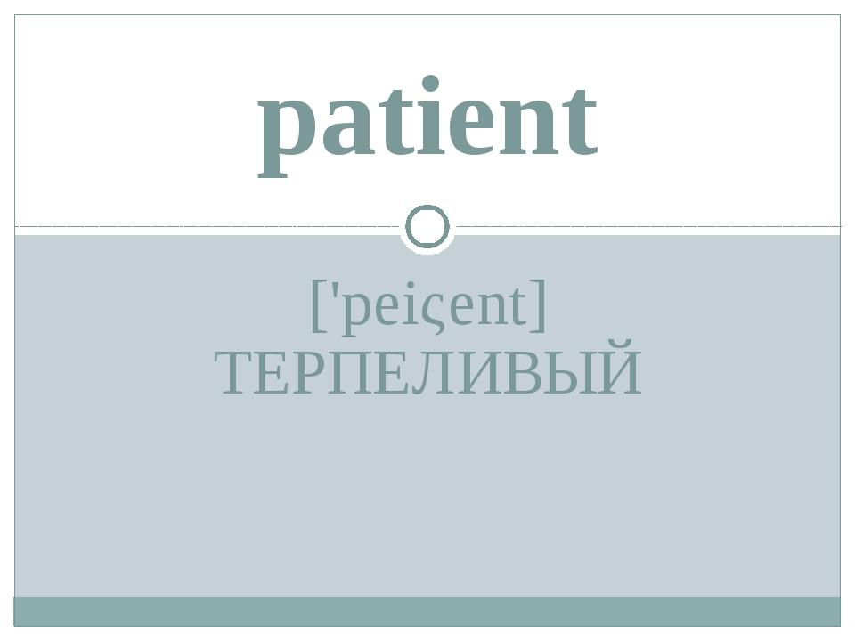 ['peiςent] ТЕРПЕЛИВЫЙ patient