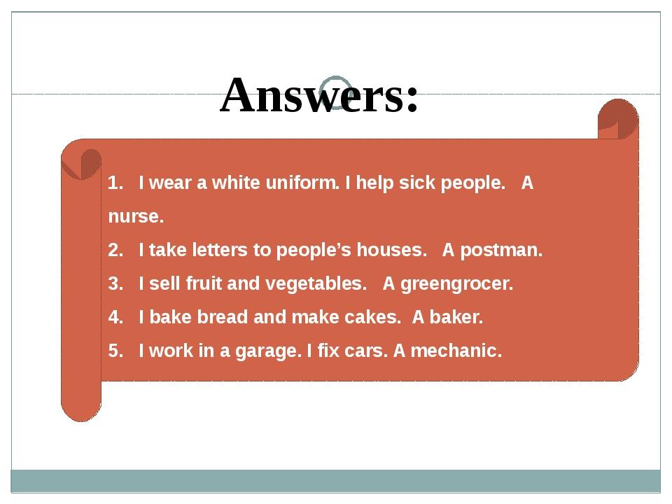 1. I wear a white uniform. I help sick people. A nurse. 2. I take letters to...