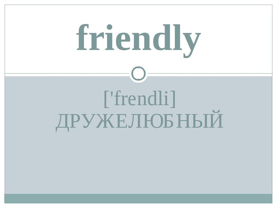 ['frendli] ДРУЖЕЛЮБНЫЙ friendly