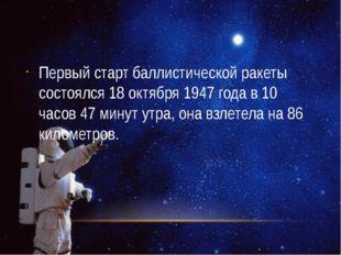 Первый старт баллистической ракеты состоялся 18 октября 1947 года в 10 часов