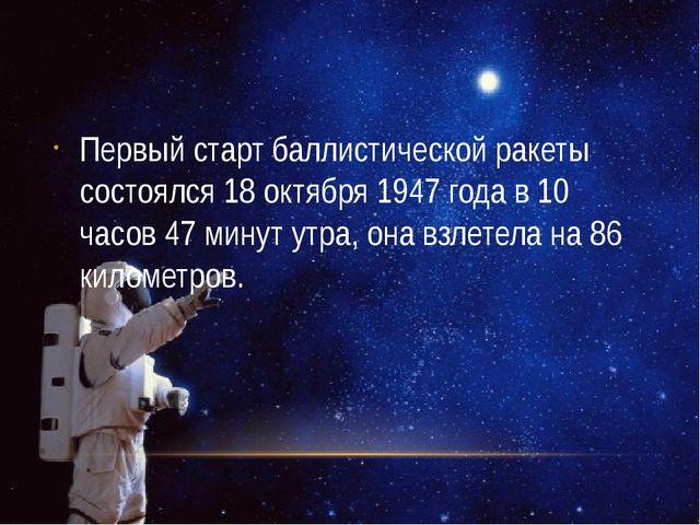 Первый старт баллистической ракеты состоялся 18 октября 1947 года в 10 часов...