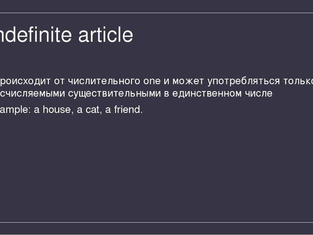 Indefinite article происходит от числительного one и может употребляться толь...