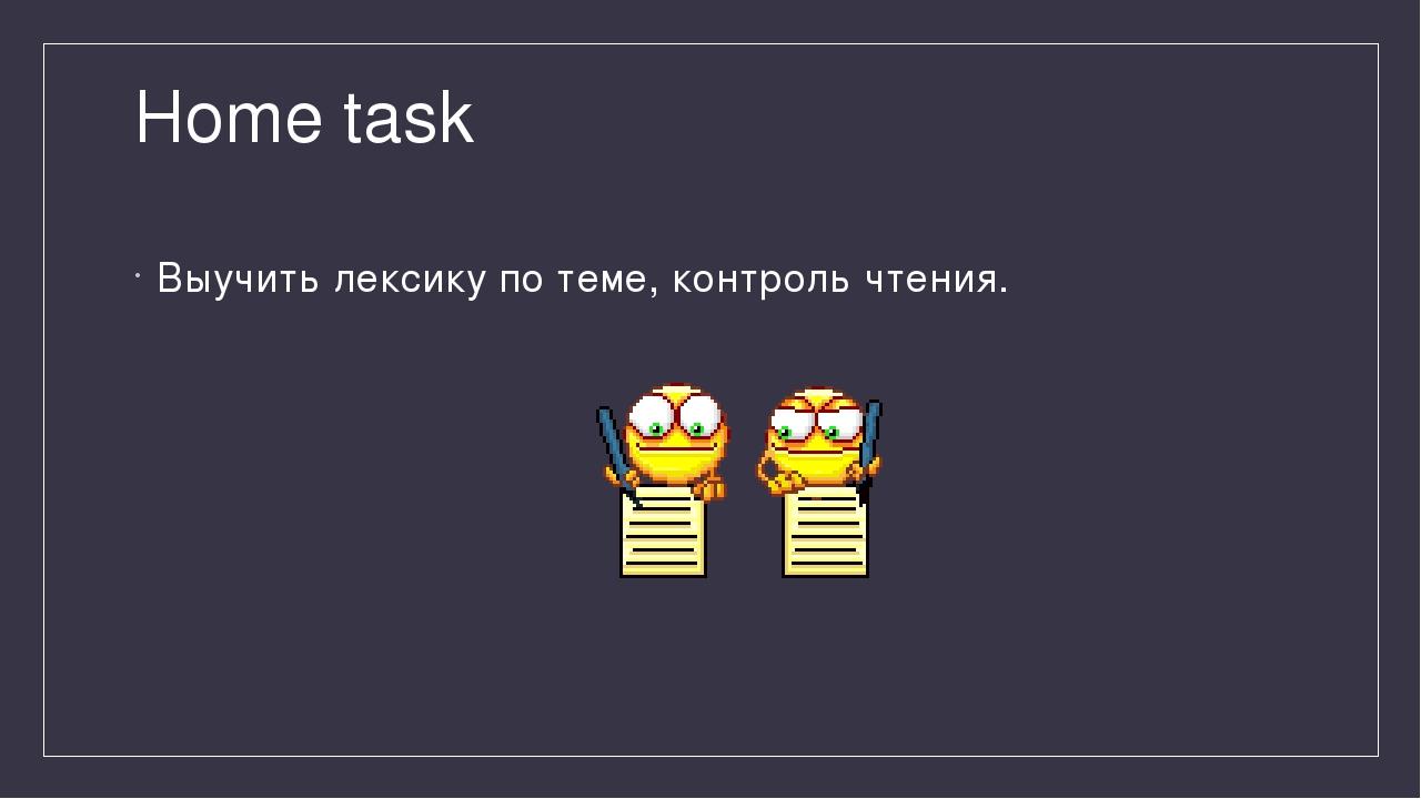 Home task Выучить лексику по теме, контроль чтения.