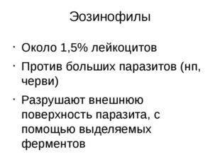Эозинофилы Около 1,5% лейкоцитов Против больших паразитов (нп, черви) Разруша