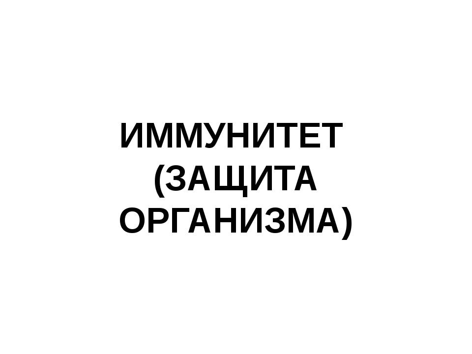 ИММУНИТЕТ (ЗАЩИТА ОРГАНИЗМА)