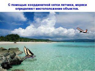 * С помощью координатной сетки летчики, моряки определяют местоположение объе