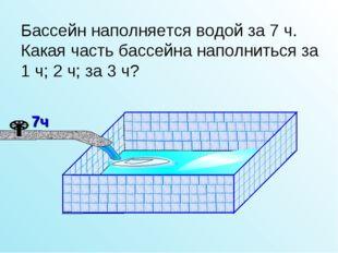 Бассейн наполняется водой за 7 ч. Какая часть бассейна наполниться за 1 ч; 2