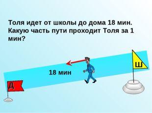 Толя идет от школы до дома 18 мин. Какую часть пути проходит Толя за 1 мин? Ш